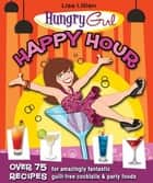 Hungry Girl Happy Hour - 75 Recipes for Amazingly Fantastic Guilt-Free Cocktails and Party Foods ebook by Lisa Lillien