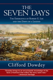 Seven Days - The Emergence of Robert E. Lee and the Dawn of a Legend ebook by Clifford Dowdey,Robert K. Krick
