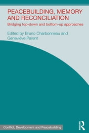 Peacebuilding, Memory and Reconciliation - Bridging Top-Down and Bottom-Up Approaches ebook by Bruno Charbonneau,Genevieve Parent