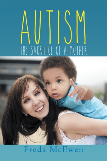 Autism - The Sacrifice of a Mother ebook by Freda McEwen