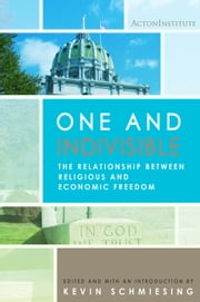One and Indivisible: The Relationship between Religious and Economic Freedom ebook by Acton Institute