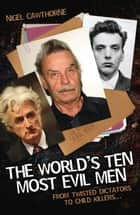 The World's Ten Most Evil Men - From Twisted Dictators to Child Killers ebook by Nigel Cawthorne, Cawthorne Nigel