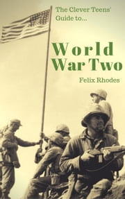 The Clever Teens' Guide to World War Two - The Clever Teens' Guides ebook by Felix Rhodes