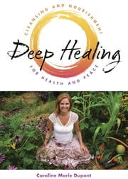 DEEP HEALING - Cleansing and Nourishment for Health and Peace ebook by CarolineMarie Dupont