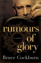Rumours of Glory - A Memoir ebook by Bruce Cockburn