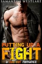 Putting Up A Fight: A Bad Boy Romance ebook by Samantha Westlake