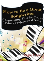 How to Be a Great Songwriter -Songwriting Tips for You to Write a Professional Song ebook by Kobo.Web.Store.Products.Fields.ContributorFieldViewModel