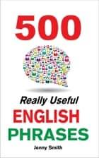 500 Really Useful English Phrases: Intermediate to Fluency ebook by Jenny Smith