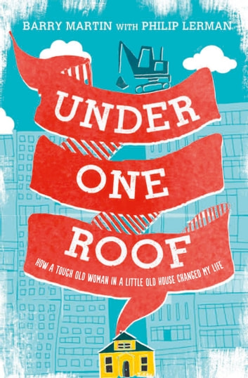 Under One Roof: How a Tough Old Woman in a Little Old House Changed My Life ebook by Barry Martin,Philip Lerman