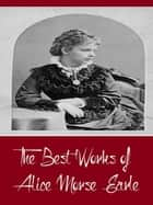 The Best Works of Alice Morse Earle (Best Work Including Curious Punishments of Bygone Days, Customs and Fashions in Old New England, Home Life in Colonial Days, And More) ebook by Alice Morse Earle