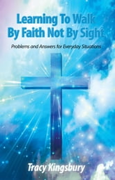 Learning To Walk By Faith Not By Sight - Problems and Answers for Everyday Situations ebook by Tracy Kingsbury