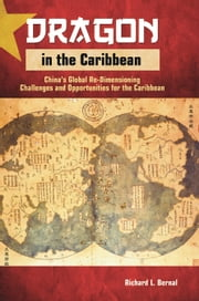 Dragon in the Caribbean: China's Global Re-Dimensioning - Challenges and Opportunities for the Caribbean ebook by Richard L. Bernal