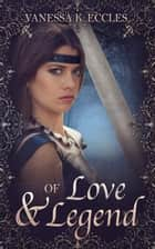 Of Love & Legend - Lore & Legend, #1 ebook by Vanessa K. Eccles