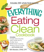 The Everything Eating Clean Cookbook - Includes - Pumpkin Spice Smoothie, Garlic Chicken Stir-Fry, Tex-Mex Tacos, Mediterranean Couscous, Blueberry Almond Crumble...and hundreds more! ebook by Britt Brandon