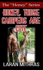 Honey, Those Campers Are Cute ebook by Laran Mithras