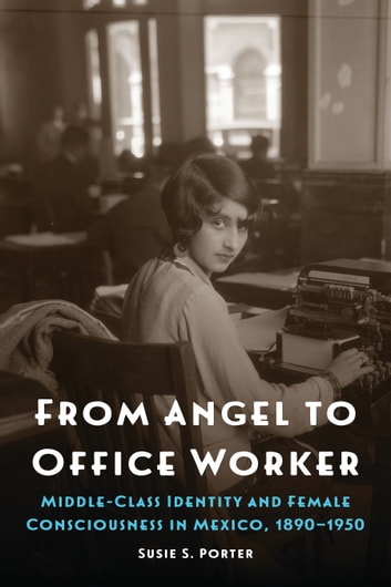 From Angel to Office Worker - Middle-Class Identity and Female Consciousness in Mexico, 1890–1950 ebook by Susie S. Porter