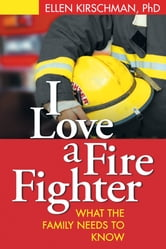 I Love a Fire Fighter - What the Family Needs to Know ebook by Ellen Kirschman, PhD