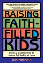 Raising Faith-Filled Kids - Ordinary Opportunities to Nurture Spirituality at Home ebook by Tom McGrath