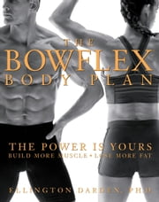 The Bowflex Body Plan - The Power Is Your--Build More Muscle, Lose More Fat ebook by Ellington Darden
