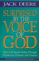 Surprised by the Voice of God - How God Speaks Today Through Prophecies, Dreams, and Visions ebook by Jack S. Deere