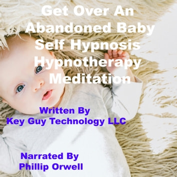 Abandoned Baby Self Hypnosis Hypnotherapy Meditation audiobook by Key Guy Technology LLC