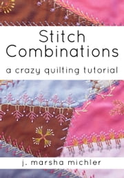 Stitch Combinations: A Crazy Quilting Tutorial ebook by J. Marsha Michler