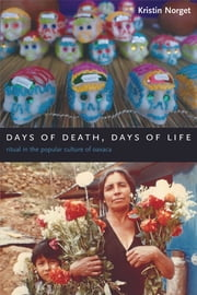 Days of Death, Days of Life - Ritual in the Popular Culture of Oaxaca ebook by Kristin Norget