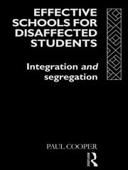 Effective Schools for Disaffected Students - Integration and Segregation ebook by Paul Cooper