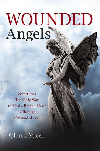 Wounded Angels - Sometimes the Only Way to Heal a Broken Heart Is Through a Wounded Soul ebook by Chuck Miceli