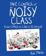 Take Control of the Noisy Class - From chaos to calm in 15 seconds ebook by Rob Plevin