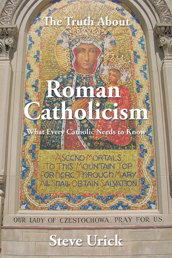 The Truth About Roman Catholicism - What Every Catholic Needs to Know ebook by Steve Urick