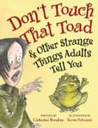 Don't Touch That Toad and Other Strange Things Adults Tell You ebook by Catherine Rondina, Kevin Sylvester