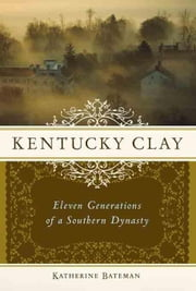 Kentucky Clay: Eleven Generations of a Southern Dynasty ebook by Bateman, Katherine R.