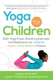 Yoga for Children - 200+ Yoga Poses, Breathing Exercises, and Meditations for Healthier, Happier, More Resilient Children ebook by Lisa Flynn