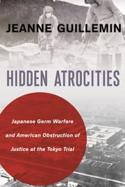 Hidden Atrocities - Japanese Germ Warfare and American Obstruction of Justice at the Tokyo Trial ebook by Jeanne Guillemin