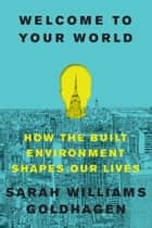 Welcome to Your World - How the Built Environment Shapes Our Lives ebook by Sarah Williams Goldhagen