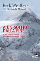 A un soffio dalla fine ebook by Beck Weathers,Adria Tissoni