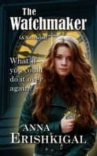 The Watchmaker: a Novelette - What if you could do it over again? ebook by Anna Erishkigal