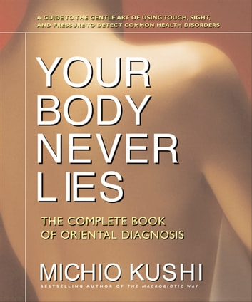 Your Body Never Lies - The Complete Book of Oriental Diagnosis ebook by Michio Kushi