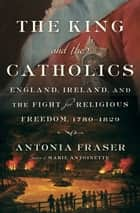 The King and the Catholics - England, Ireland, and the Fight for Religious Freedom, 1780-1829 ebook by Antonia Fraser