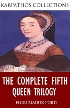 The Complete Fifth Queen Trilogy ebook by Ford Madox Ford