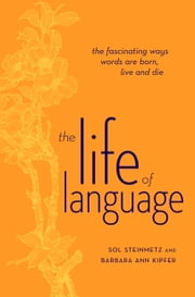 The Life of Language - The fascinating ways words are born, live & die ebook by Sol Steinmetz,Barbara Ann Kipfer