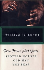 Three Famous Short Novels - Spotted Horses Old Man The Bear ebook by William Faulkner