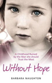 Without Hope - A Childhood Ruined by the Man she should Trust the Most ebook by Barbara Naughton