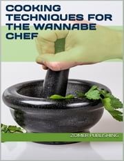Cooking Techniques for the Wannabe Chef ebook by Zomer Publishing