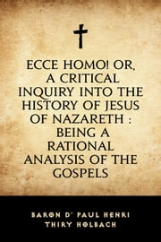 Ecce Homo! Or, A Critical Inquiry into the History of Jesus of Nazareth : Being a Rational Analysis of the Gospels ebook by baron d' Paul Henri Thiry Holbach
