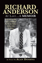 Richard Anderson: At Last, A Memoir. From the Golden Years of M-G-M and The Six Million Dollar Man to Now ebook by Richard Anderson