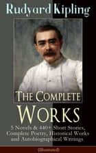 The Complete Works of Rudyard Kipling: 5 Novels & 440+ Short Stories, Complete Poetry, Historical Works and Autobiographical Writings (Illustrated) - Plain Tales from the Hills, The Jungle Book, Kim, Land and Sea Tales, Ballads and Barrack-Room Ballads, Ghost Stories, Captain Courageous, The Irish Guards in the Great War... ebook by Rudyard Kipling, John Lockwood Kipling, Joseph M. Gleeson