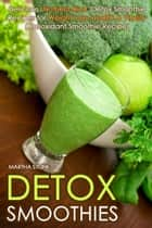 Detox Smoothies: Delicious 'Nutrient-Rich' Detox Smoothie Recipes for Weight Loss, Health & Vitality (Antioxidant Smoothie Recipe) ebook by Martha Stone