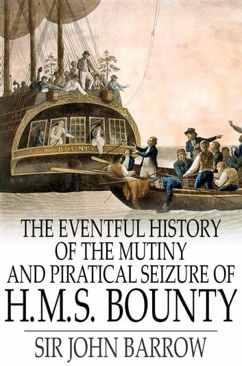 The Eventful History of the Mutiny and Piratical Seizure of H.M.S. Bounty - Its Cause and Consequences ebook by Sir John Barrow
